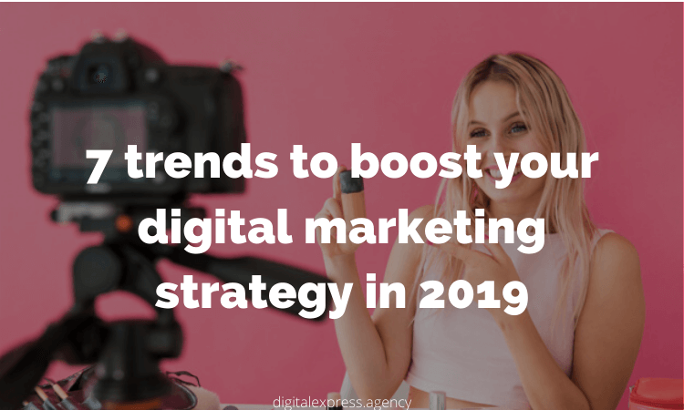 trends to boost your digital marketing strategy in 2019